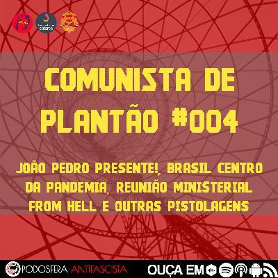 Comunista de Plantão #004: João Pedro Presente!, Brasil Centro da Pandemia, Reunião Ministerial From Hell e outras pistolagens
