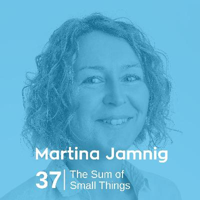 Ep 37. Martina Jamnig - The Sum of Small Things