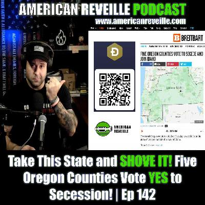Take This State and SHOVE IT! Five Oregon Counties Vote YES to Secession!   Ep 142