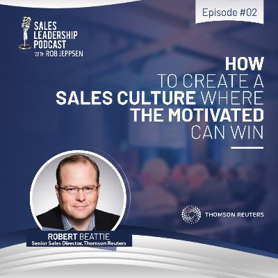 Episode 72: #72: Robert Beattie, Sales Lead, Thomson Reuters — How To Create a Sales Culture Where the Motivated Can Win