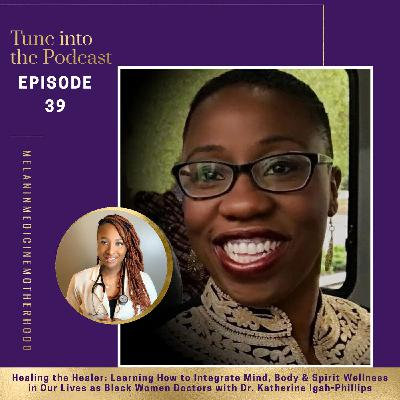 Episode 39: Healing the Healer: Learning How to Integrate Mind, Body & Spirit Wellness in Our Lives as Black Women Doctors with Dr. Katherine Igah-Phillips