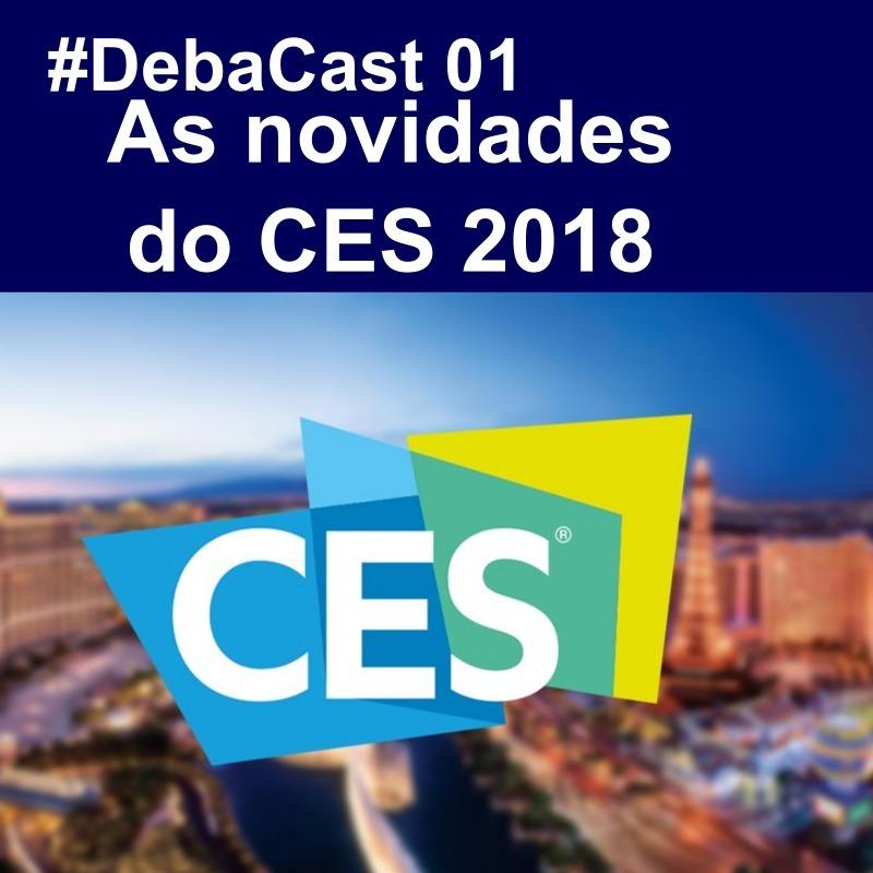 #DebaCast 01 - As novidades do CES 2018