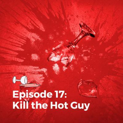 Episode 17: Kill the Hot Guy