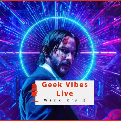 Geek Vibes Live: Wick x's 5