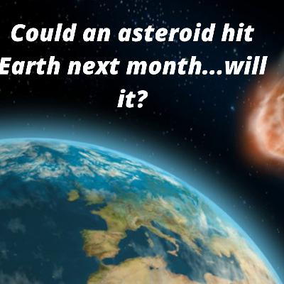 Ep. 98 Could an asteroid hit Earth next month....will it?