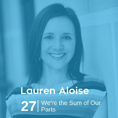 Ep 27. Lauren Aloise – We're the Sum of Our Parts
