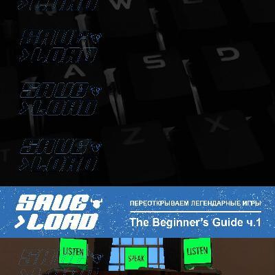 SAVE/LOAD #7 The Beginner's Guide, часть 1