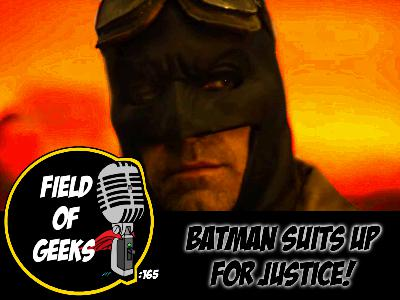 FIELD of GEEKS 165 -BATMAN SUITS UP FOR JUSTICE!