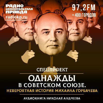 Невероятная история Михаила Горбачева. Часть 35-я