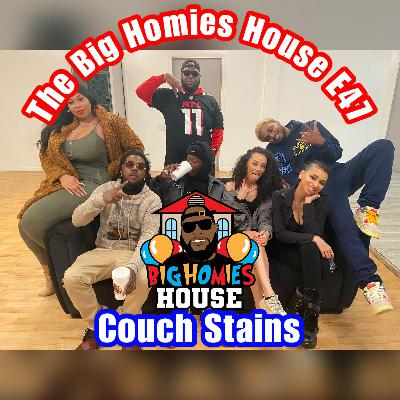 47: Big Homies House E:47 -  Couch Stains