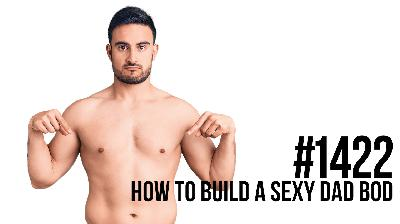 1422: How to Build a Sexy Dad Bod