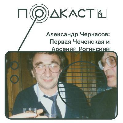Александр Черкасов: Первая Чеченская и Арсений Рогинский