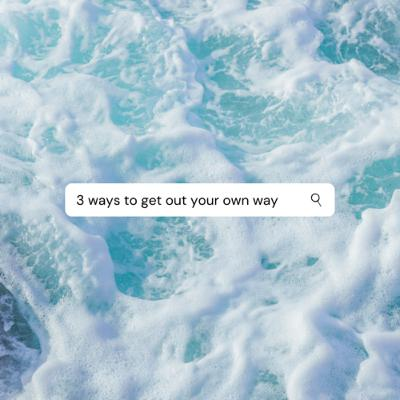 3 Ways To Get Out Your Own Way