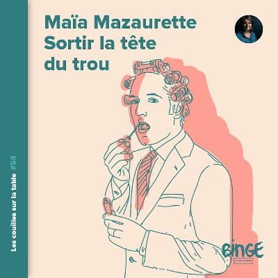 Maïa Mazaurette - Sortir la tête du trou (1/2)