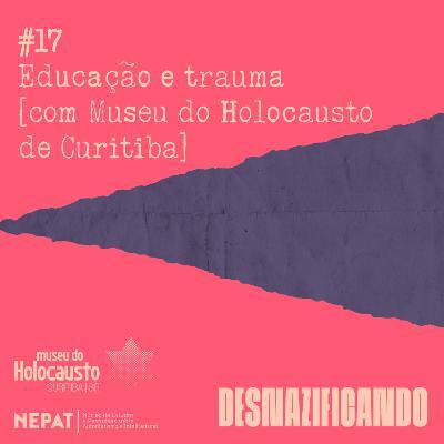 #17 - Educação e trauma [com Museu do Holocausto de Curitiba]
