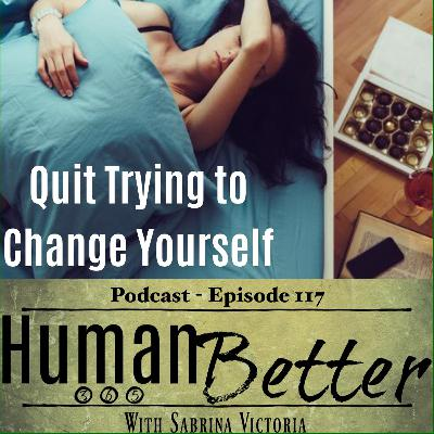 Quit Trying To Change Yourself!