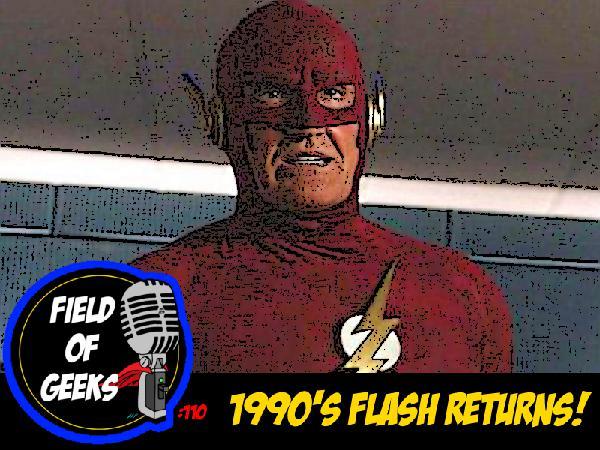 FIELD of GEEKS 110 - 1990'S FLASH RETURNS!