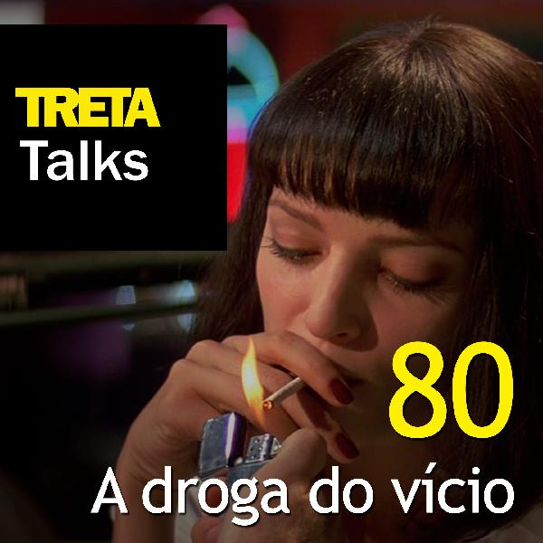 TRETA Talks #80 – A droga do vício