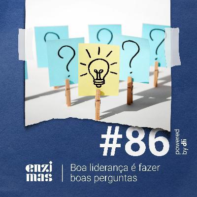 ENZIMAS #86 - Boa liderança é fazer boas perguntas