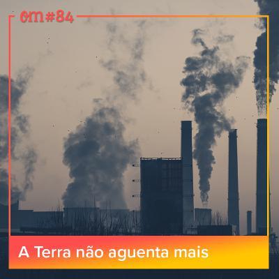 #84-A Terra não aguentamais