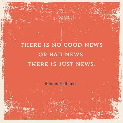 There is No Good News or Bad News. There is Just News.