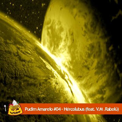 Pudim Amarelo #04 – Hercólubus