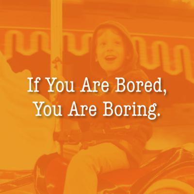If You Are Bored, You Are Boring.