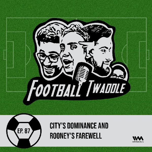 Ep. 87: City's dominance and Rooney's farewell