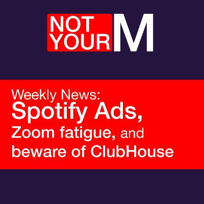Spotify Ads, Zoom fatigue and beware of ClubHouse 😬