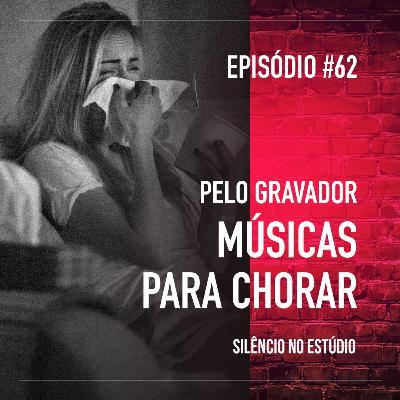 #62 - Pelo Gravador - Músicas para Chorar