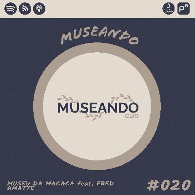 Museando #020: Museu da Macaca feat. Fred Amatte