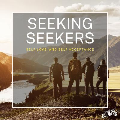 Seeking Seekers, Self Love, and Self Acceptance