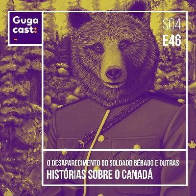 O Desaparecimento do Soldado Bêbado e outras HISTÓRIAS SOBRE O CANADÁ - Gugacast - S04E46