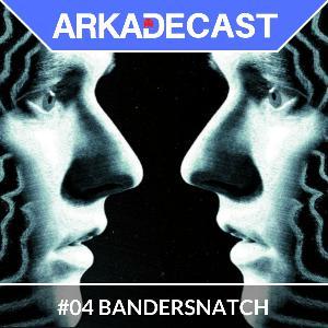 Arkade Cast 04 - Bandersnatch