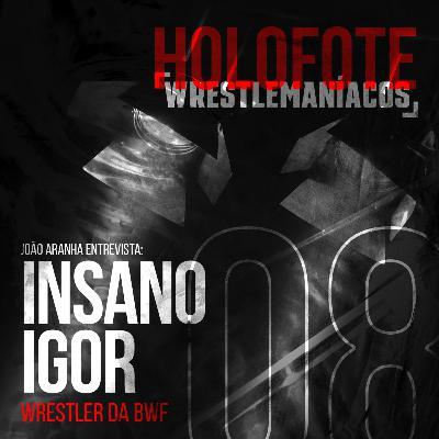 Holofote Wrestlemaníacos #8 - Insano Igor (BWF)
