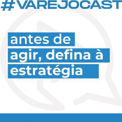 Antes de agir, defina à estratégia - Varejocast