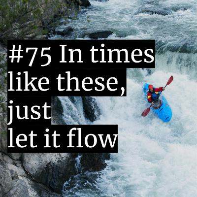 #75: In times like these, just let it flow