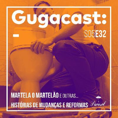 Martela o Martelão e outras HISTÓRIAS DE MUDANÇAS E REFORMAS - Gugacast - S05E32
