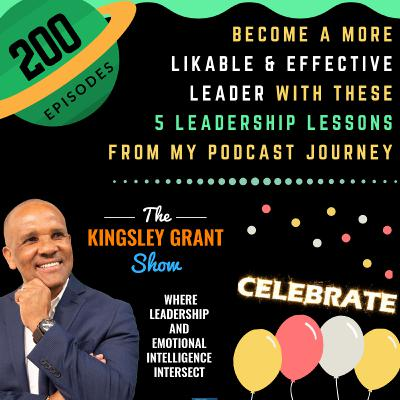 KGS200 | Become A More Likable and Effective Leader With These 5 Leadership Lessons From My Podcast Journey by Kingsley Grant