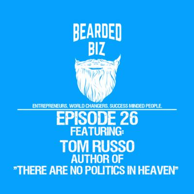 """Bearded Biz Show - Ep. 26 - Tom Russo - Author of """"There Are No Politics In Heaven"""""""