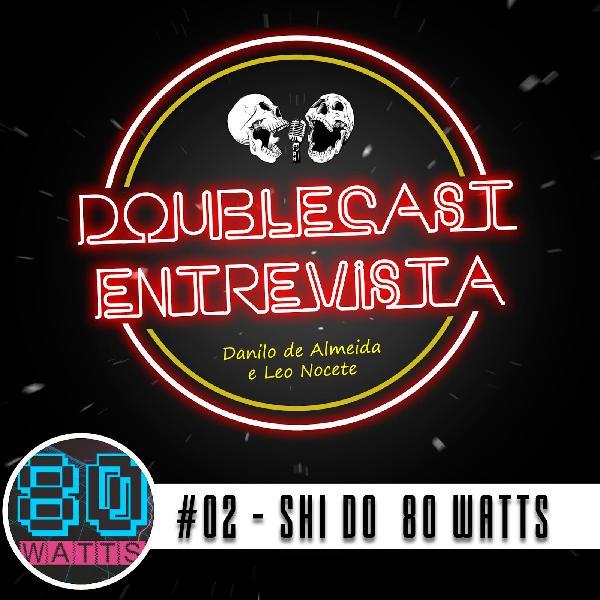 Doublecast Entrevista 02 - SHI (80 Watts)