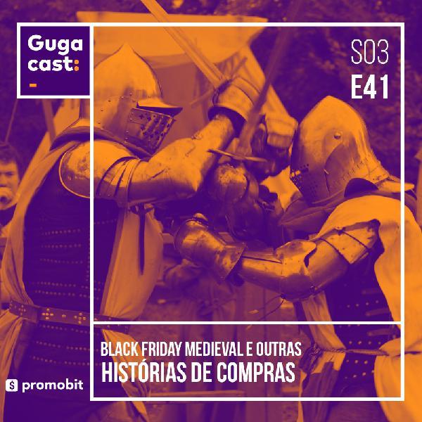 Black Friday Medieval e outras HISTÓRIAS DE COMPRAS - Gugacast - S03E41
